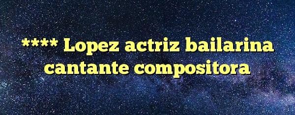 **** Lopez actriz bailarina cantante compositora