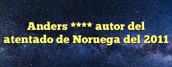 Anders **** autor del atentado de Noruega del 2011