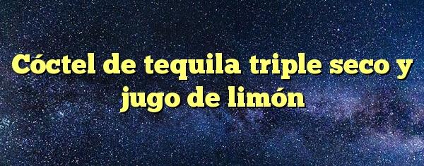 Cóctel de tequila triple seco y jugo de limón