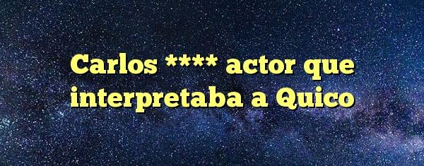 Carlos **** actor que interpretaba a Quico