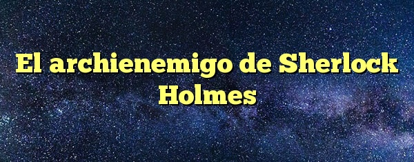 El archienemigo de Sherlock Holmes