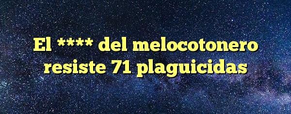 El **** del melocotonero resiste 71 plaguicidas