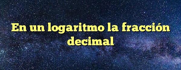 En un logaritmo la fracción decimal