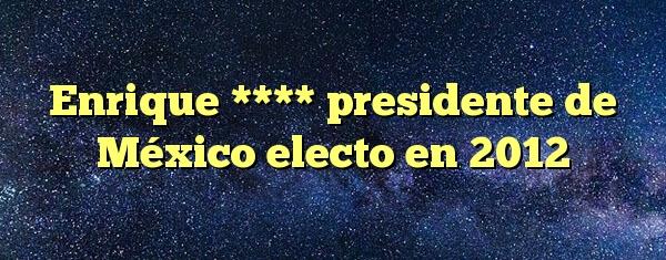 Enrique **** presidente de México electo en 2012