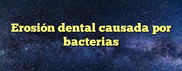 Erosión dental causada por bacterias