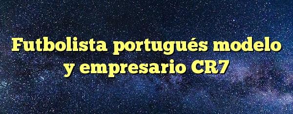 Futbolista portugués modelo y empresario CR7