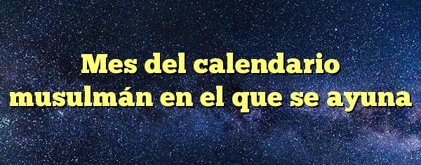 Mes del calendario musulmán en el que se ayuna