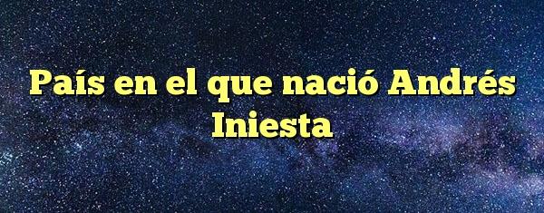 País en el que nació Andrés Iniesta