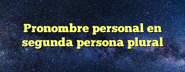 Pronombre personal en segunda persona plural