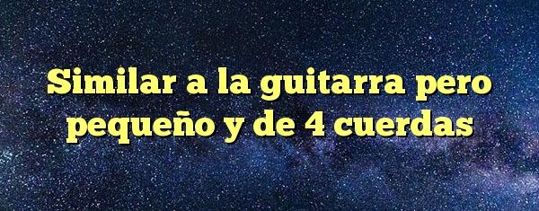 Similar A La Guitarra Pero Pequeño Y De 4 Cuerdas Respuestas Codycross