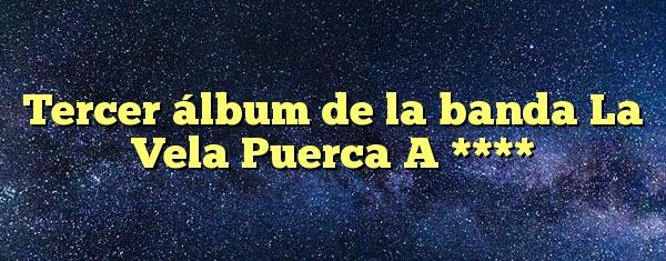 Tercer álbum de la banda La Vela Puerca A ****